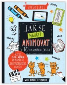 Will Bishop-Stephens: Jak se naučit animovat v 10 snadných lekcích (How to Create Animation in 10 Easy Lessons), Svojtka, 2017